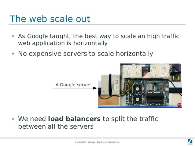 © All rights reserved. Zend Technologies, Inc. The web scale out ● As Google taught, the best way to scale an high traffic...