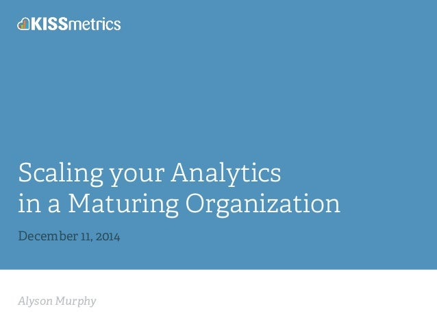 Scaling your Analytics  in a Maturing Organization  December 11, 2014  Alyson Murphy