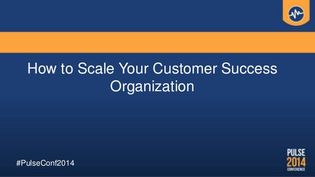 How to Scale Your Customer Success Organization #PulseConf2014