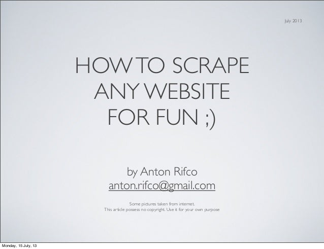 HOWTO SCRAPE ANY WEBSITE FOR FUN ;) by Anton Rifco anton.rifco@gmail.com Some pictures taken from internet. This article p...