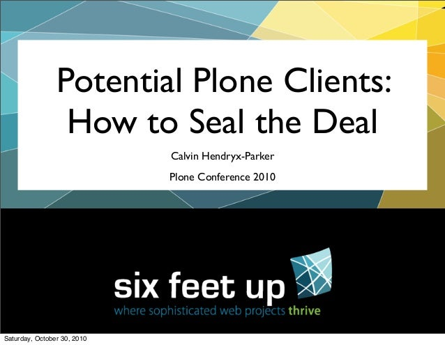 Calvin Hendryx-Parker Plone Conference 2010 Potential Plone Clients: How to Seal the Deal Saturday, October 30, 2010