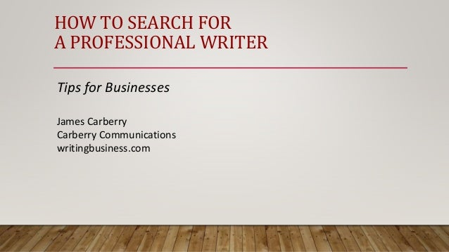 HOW TO SEARCH FOR A PROFESSIONAL WRITER Tips for Businesses James Carberry Carberry Communications writingbusiness.com
