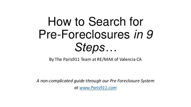 How to Search for Pre-Foreclosures in 9 Steps… By The Paris911 Team at RE/MAX of Valencia CA A non-complicated guide throu...