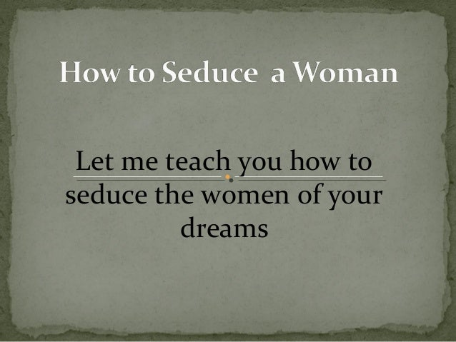 Let me teach you how to seduce the women of your dreams