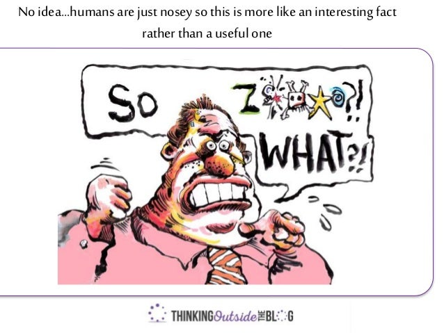 No idea...humansare just nosey so this is more like aninteresting fact rather thana useful one
