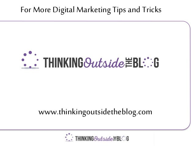 For More Digital Marketing Tips and Tricks www.thinkingoutsidetheblog.com