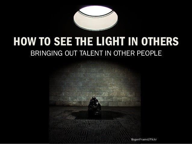 HOW TO SEE THE LIGHT IN OTHERS  BRINGING OUT TALENT IN OTHER PEOPLE  BogenFruend/Flickr