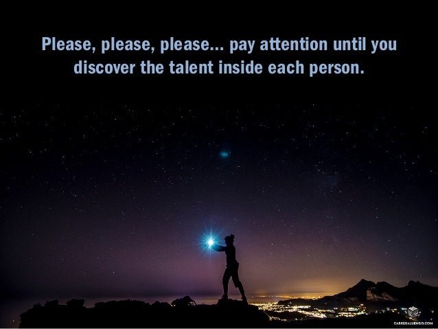 Please, please, please… pay attention until you  discover the talent inside each person.