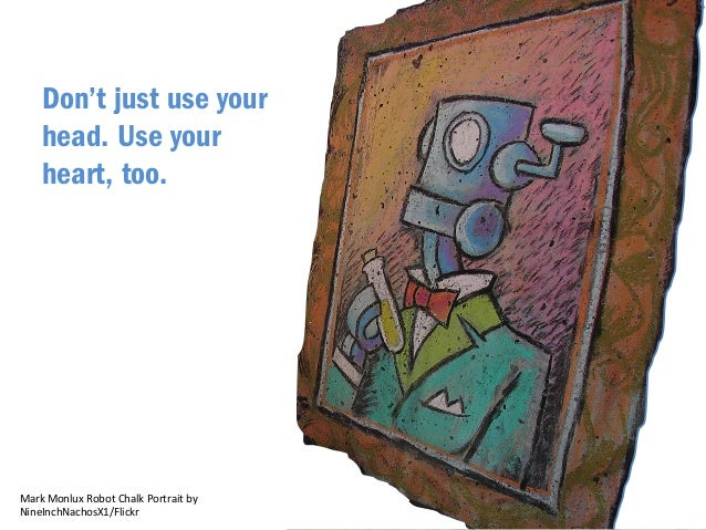 AlaskanDude/Flickr  Don't just use your  head. Use your  heart, too.  Mark  Monlux  Robot  Chalk  Portrait  by  NineInchNa...