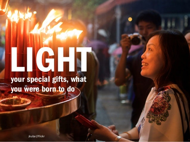 LIGHT  your special gifts, what  you were born to do  ¡kuba!/Flickr