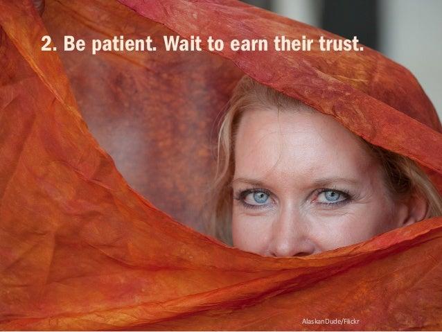 2. Be patient. Wait to earn their trust.  AlaskanDude/Flickr