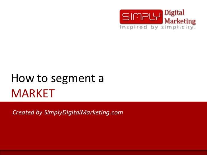 How to segment aMARKET<br />Created by SimplyDigitalMarketing.com<br />