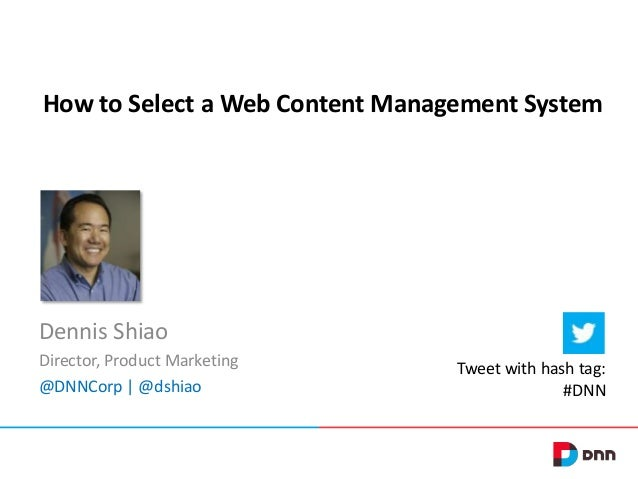 How to Select a Web Content Management System  Dennis Shiao Director, Product Marketing @DNNCorp | @dshiao  Tweet with has...