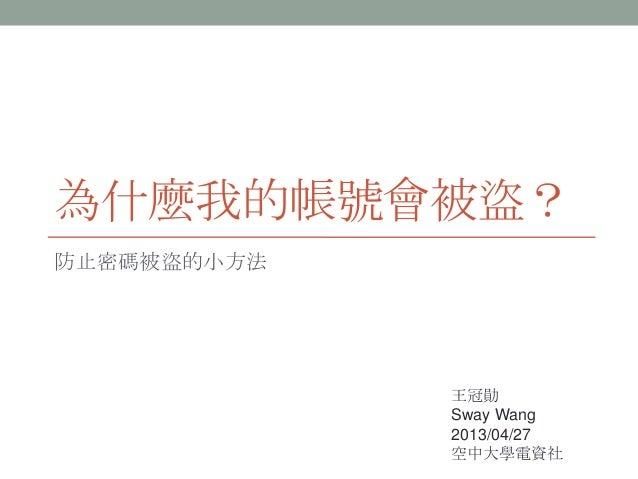 為什麼我的帳號會被盜? 防止密碼被盜的小方法 王冠勛 Sway Wang 2013/04/27 空中大學電資社