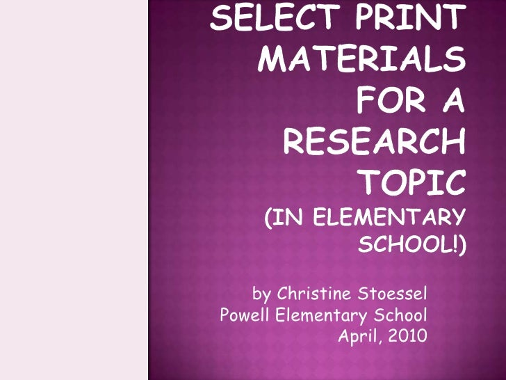 How To Select Print Materials for a Research Topic(in elementary school!)<br />by Christine Stoessel<br />Powell Elementar...