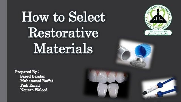 How to Select Restorative Materials Prepared By : Saeed Bajafar Muhammsd Raffat Fadi Emad Nouran Waleed
