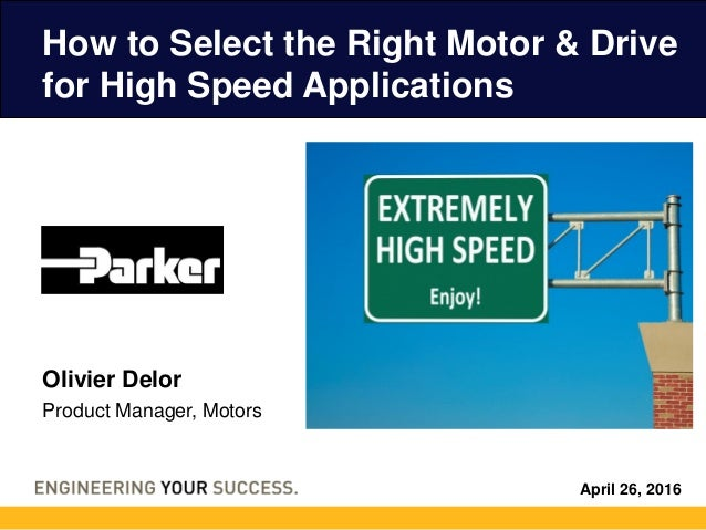 April 26, 2016 How to Select the Right Motor & Drive for High Speed Applications Olivier Delor Product Manager, Motors