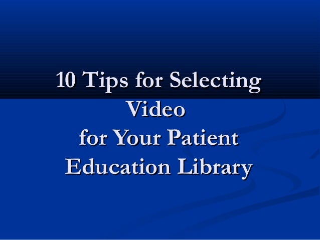 10 Tips for Selecting       Video  for Your Patient Education Library