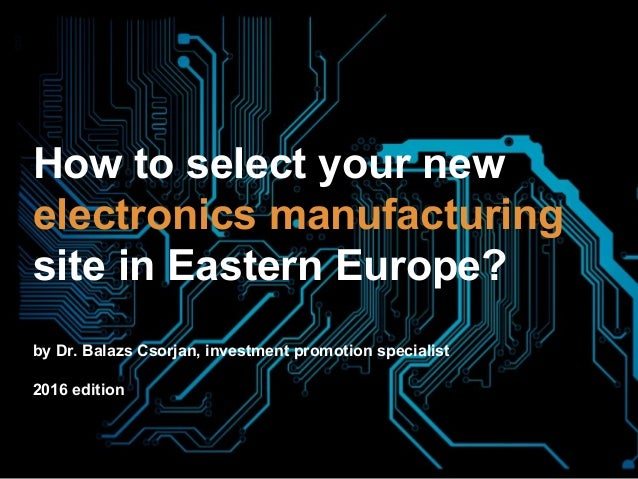 How to select your new electronics manufacturing site in Eastern Europe? by Dr. Balazs Csorjan, investment promotion speci...