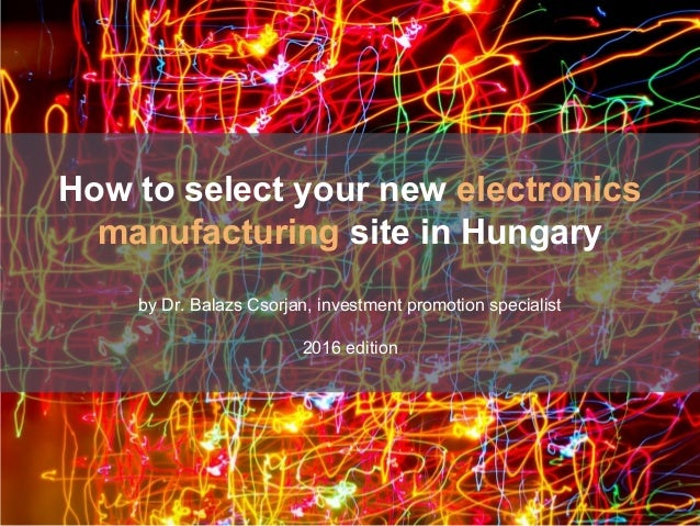 by Dr. Balazs Csorjan, investment promotion specialist 2015 edition How to select your new electronics manufacturing site ...