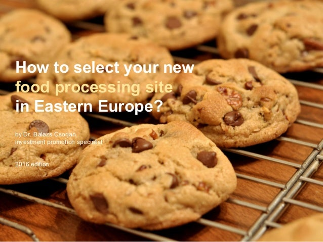How to select your new food processing site in Eastern Europe? by Dr. Balazs Csorjan investment promotion specialist 2016 ...