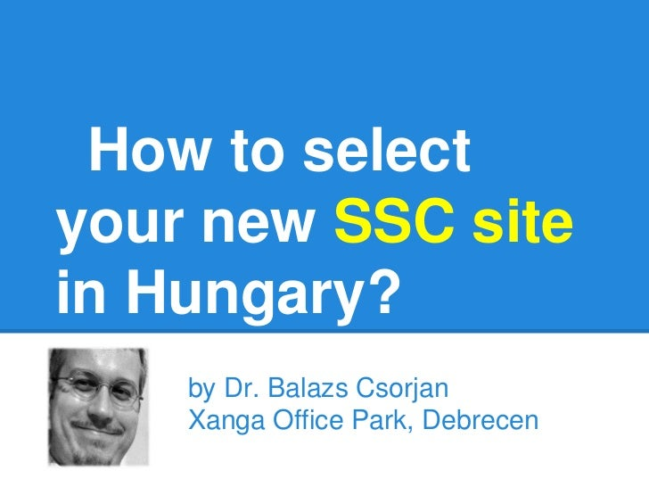 How to selectyour new SSC sitein Hungary?    by Dr. Balazs Csorjan    Xanga Office Park, Debrecen