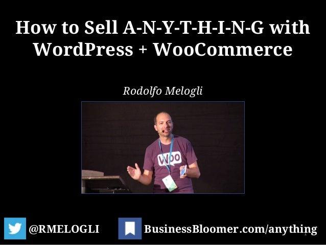 How to Sell A-N-Y-T-H-I-N-G with WordPress + WooCommerce @RMELOGLI 1BusinessBloomer.com/anything Rodolfo Melogli