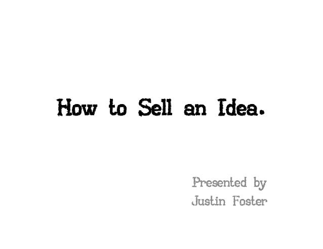 How to Sell an Idea.            Presented by            Justin Foster