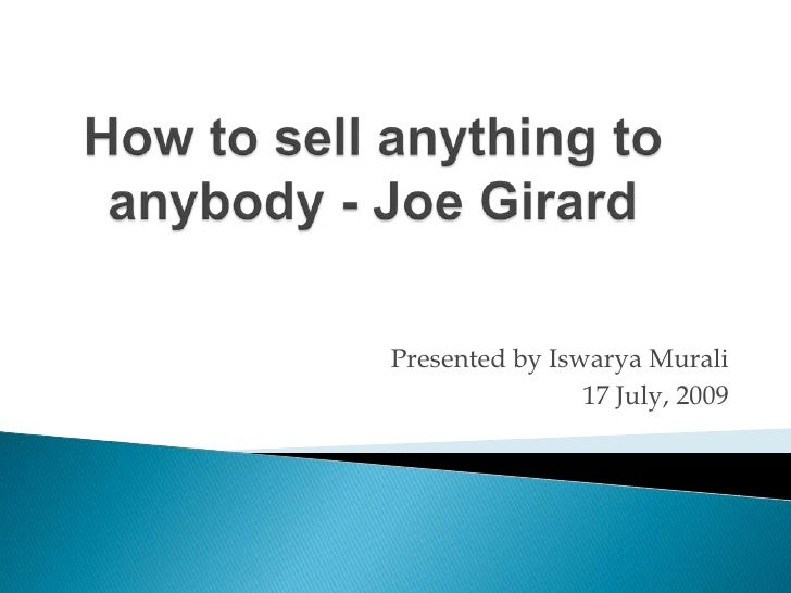 How to sell anything to anybody - Joe Girard<br />Presented by Iswarya Murali<br />17 July, 2009<br />