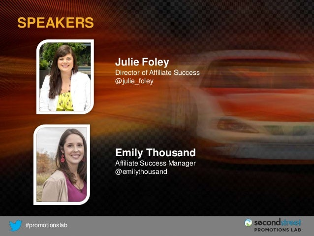SPEAKERS Julie Foley Director of Affiliate Success @julie_foley  Emily Thousand Affiliate Success Manager @emilythousand  ...