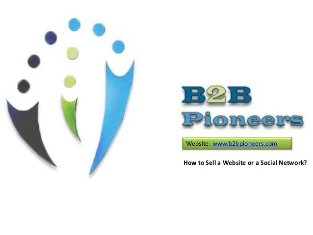 Website: www.b2bpioneers.com How to Sell a Website or a Social Network?
