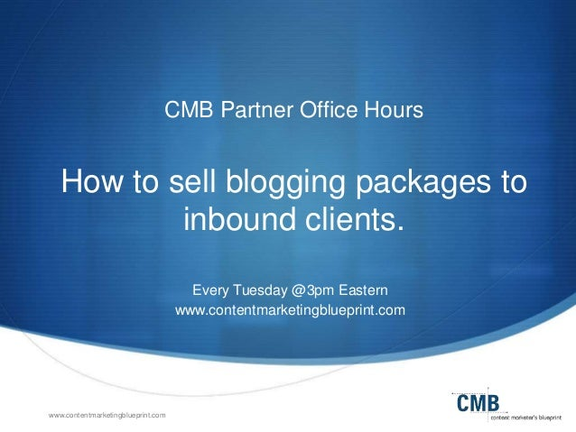 www.contentmarketingblueprint.com CMB Partner Office Hours How to sell blogging packages to inbound clients. Every Tuesday...