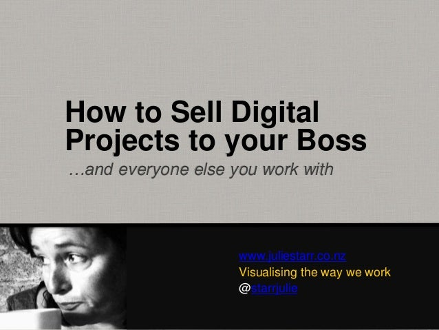 How to Sell Digital Projects to your Boss www.juliestarr.co.nz Visualising the way we work @starrjulie …and everyone else ...
