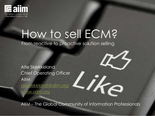 How to sell ECM?From reactive to proactive solution sellingAtle SkjekkelandChief Operating OfficerAIIMaskjekkeland@aiim.or...