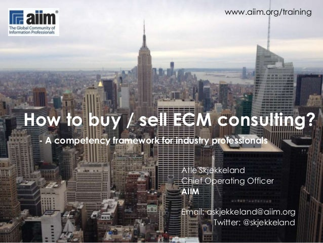 www.aiim.org/training  How to buy / sell ECM consulting? - A competency framework for industry professionals Atle Skjekkel...