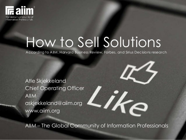 How to Sell Solutions According to AIIM, Harvard Business Review, Forbes, and Sirius Decisions research  Atle Skjekkeland ...