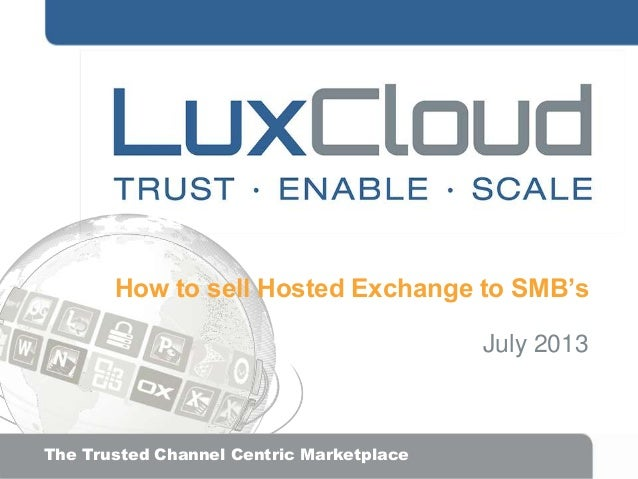 How to sell Hosted Exchange to SMB's July 2013  .  The Trusted Channel Centric Marketplace