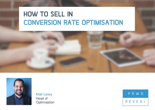 @matt_lacey12 #PRWDReveal HOW TO SELL IN CONVERSION RATE OPTIMISATION Matt Lacey Head of Optimisation