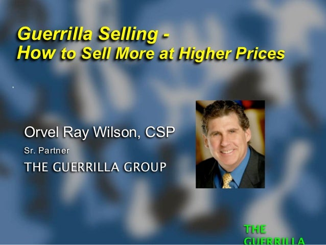 Guerrilla Selling -How to Sell More at Higher PricesOrvel Ray Wilson, CSPSr. PartnerTHE GUERRILLA GROUP                   ...