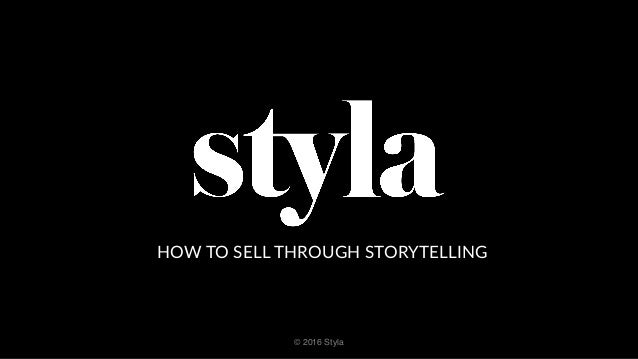 HOW  TO  SELL  THROUGH  STORYTELLING © 2016 Styla