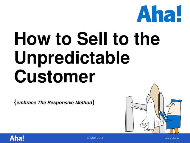 How to Sell to the  Unpredictable  Customer  {embrace The Responsive Method}  © Aha! 2014 www.aha.io
