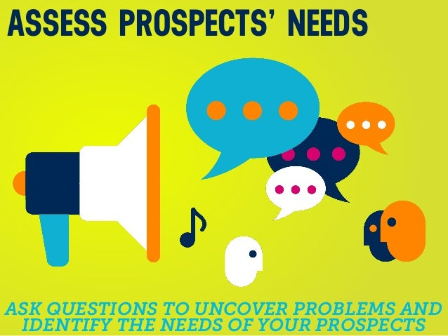 ASK QUESTIONS TO UNCOVER PROBLEMS AND IDENTIFY THE NEEDS OF YOUR PROSPECTS ASSESS PROSPECTS' NEEDS