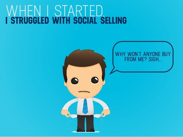 WHEN I STARTED,I STRUGGLED WITH SOCIAL SELLING WHY WON'T ANYONE BUY FROM ME? SIGH…