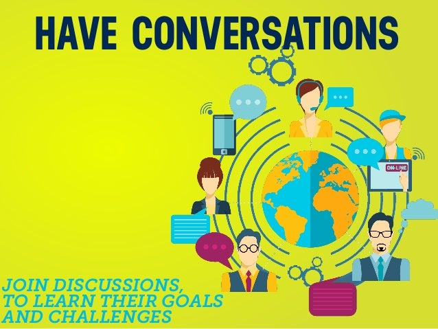 JOIN DISCUSSIONS, TO LEARN THEIR GOALS AND CHALLENGES HAVE CONVERSATIONS
