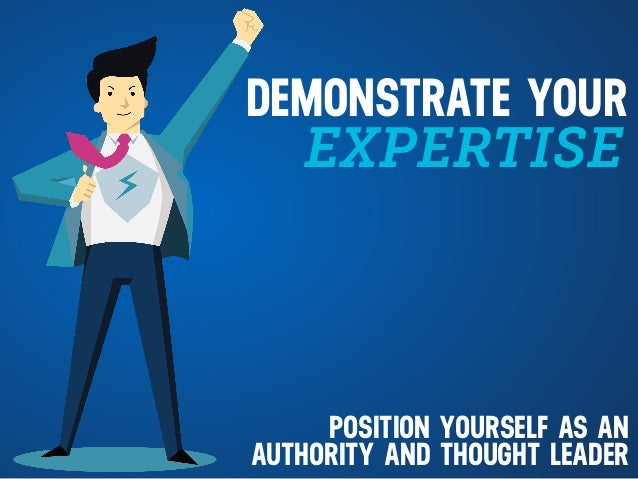 EXPERTISE DEMONSTRATE YOUR POSITION YOURSELF AS AN AUTHORITY AND THOUGHT LEADER