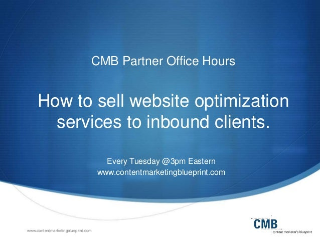 www.contentmarketingblueprint.com CMB Partner Office Hours How to sell website optimization services to inbound clients. E...