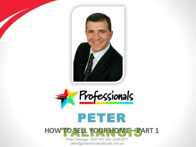 Peter Taliangis - 0431 417 345, 9330 5277 peter@professionalsultimate.com.au PETER TALIANGISHOW TO SELL YOUR HOME – PART 1