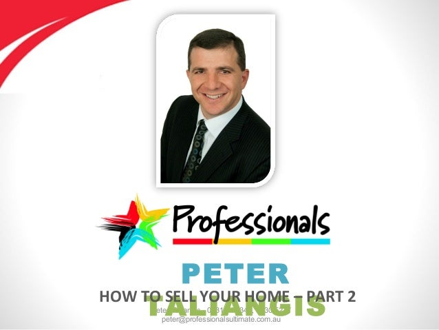Peter Taliangis - 0431 417 345, 9330 5277 peter@professionalsultimate.com.au PETER TALIANGIS HOW TO SELL YOUR HOME – PART 2