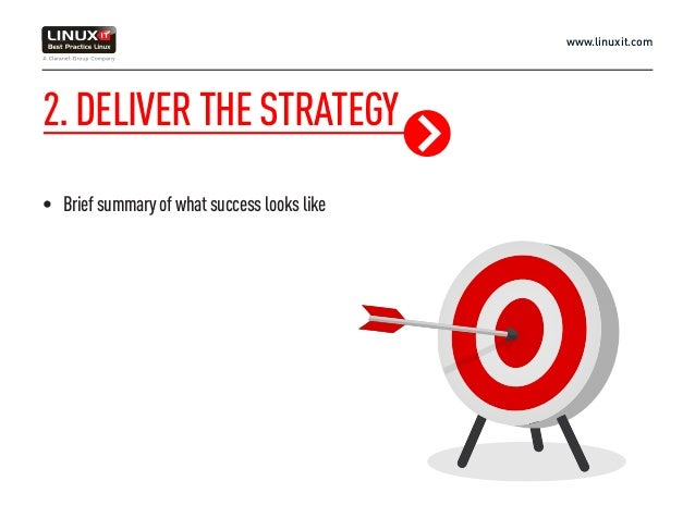 www.linuxit.com 2.DELIVERTHESTRATEGY • Briefsummaryofwhatsuccesslookslike