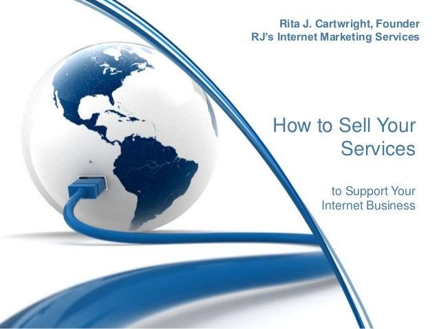 How to Sell YourServicesto Support YourInternet BusinessRita J. Cartwright, FounderRJ's Internet Marketing Services